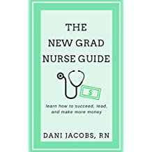 The New Grad Nurse Guide: Learn How To Succeed, Lead and Make More Money