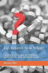 I'm Retired. Now What?: Choosing to Live a Happy and Purposeful Retirement Life - Book and Weekly Journal
