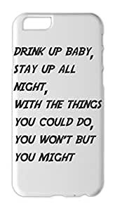 drink up baby, stay up all night, with the things you could Iphone 6 plus case