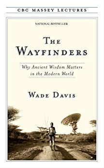 The Wayfinders: Why Ancient Wisdom Matters in the Modern World (CBC Massey Lectures) by [Davis, Wade]