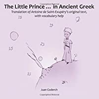 The Little Prince ... in Ancient Greek: Translation of Antoine de Saint-Exupéry's original text, with vocabulary help