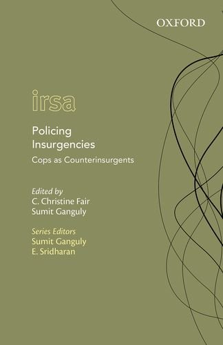 Policing Insurgencies: Cops as Counterinsurgents (Oxford International Relations in South Asia)