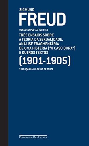 Freud (1901-1905) - Obras completas Volume 6: Três ensaios sobre a teoria da sexualidade, análise fragmentária de uma histeria ('O caso Dora' ) e outros textos