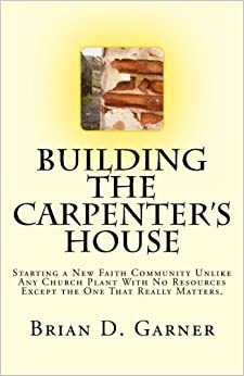 Book Building The Carpenter's House: Starting a New Faith Community Unlike Any Church Plant With No Resources Except the One That Really Matters.
