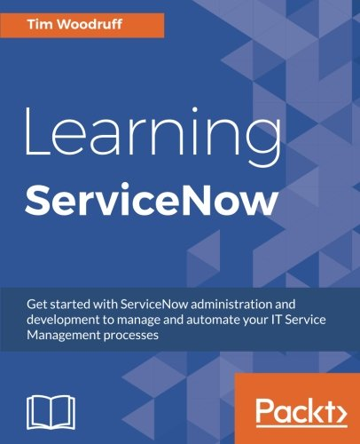 Learning Servicenow  Get Started With Servicenow Administration And Development To Manage And Automate Your It Service Management Processes