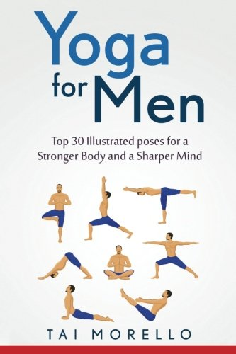 Yoga For Men Top 30 Illustrated Poses For A Stronger Body And A Sharper Mind Morello Tai 9781533672667 Amazon Com Books