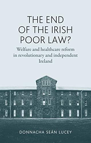 The end of the Irish Poor Law?: Welfare and healthcare reform in revolutionary and independent Ireland