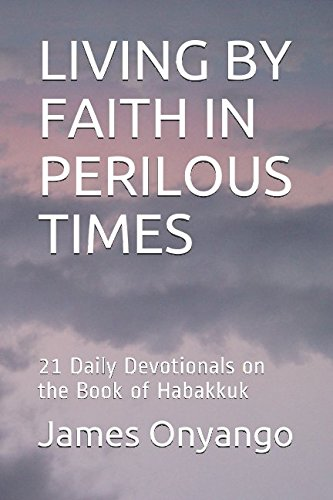LIVING BY FAITH IN PERILOUS TIMES: 21 Daily Devotionals on the Book of Habakkuk