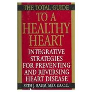 The Total Guide to a Healthy Heart: Integrative Strategies for Preventing and Reversing Heart Disease