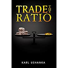 Trade the Ratio: The Precious Metal Investors' Guide to Trading the Silver-to-Gold Ratio for Optimal Gains
