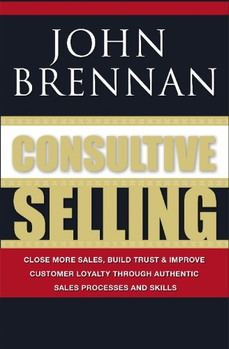 Consultive Selling: Close more sales, build trust and improve customer loyalty through consultative sales processes and skills