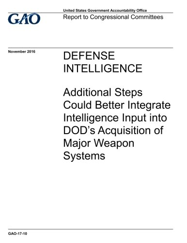 DEFENSE  INTELLIGENCE Additional Steps  Could Better Integrate  Intelligence Input into  DOD's Acquisition of  Major Weapon  Systems ebook