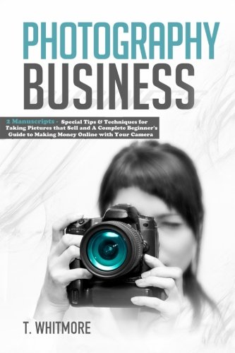 Photography Business: 2 Manuscripts - Special Tips and Techniques for Taking Pictures that Sell and A Complete Beginner's Guide to Making Money Online with Your Camera