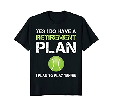 Funny Tennis Shirts Yes I Have A Retirement Plan Play Tennis