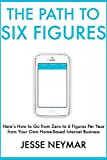 The Path to Six Figures: Here's How to Go from Zero to 6 Figures Per Year from Your Own Home-Based Internet Business