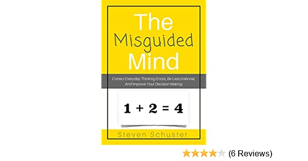 Amazon the misguided mind correct everyday thinking errors be amazon the misguided mind correct everyday thinking errors be less irrational and improve your decision making ebook steven schuster kindle store fandeluxe Image collections