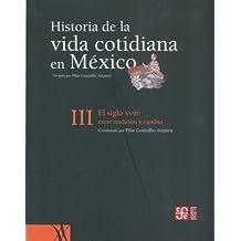 Historia De La Vida Cotidiana En Mexico 3: El siglo XVIII: entre la tradición y el cambio