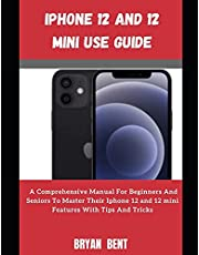 Iphone 12 And Iphone 12 Mini User Manual: A Comprehensive Manual For Beginners And Seniors To Master The Iphone 12 And Iphone 12 Mini Hidden Features With Tips And Tricks