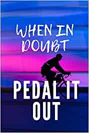 When in doubt pedal it out: Cycling Journal Gift for Cyclist with Prompts to Keep Track of your Rides, Maintenance and Route Log 6x9 in 100 pages [Idioma Inglés]