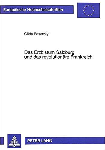 Das Erzbistum Salzburg Und Das Revolutionaere Frankreich: (1789-1803) (Europaeische Hochschulschriften / European University Studie)