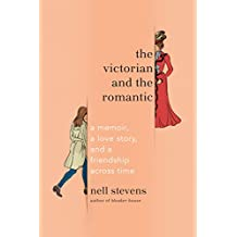The Victorian and the Romantic: A Memoir, a Love Story, and a Friendship Across Time