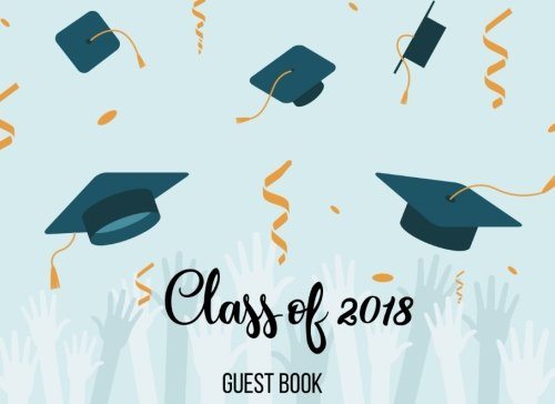 Class of 2018 Guest Book: Guest Book for Graduation Party, Sign in Party Log Book Congratulation Message Book Memory Keepsake Write in for High University (Graduation Guest Book) (Volume 1) pdf
