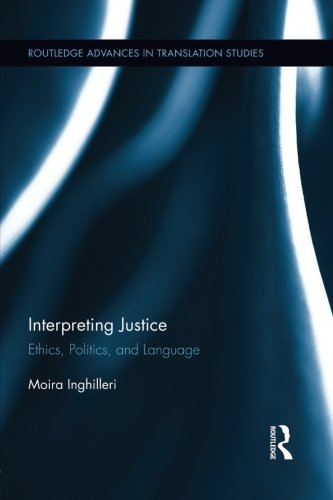 Interpreting Justice: Ethics, Politics and Language (Routledge Advancese in Translation Studies) by Routledge