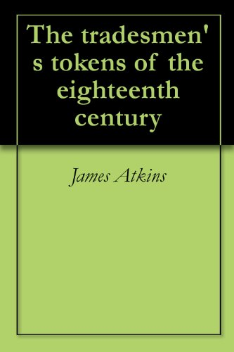 The tradesmen's tokens of the eighteenth century (18th Century Tokens)