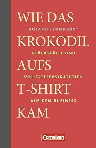 Wirtschaftsgeschenkbuch: Wie das Krokodil aufs T-Shirt kam: Glücksfälle und Volltrefferstrategien aus dem Business