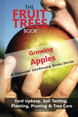 - The Fruit Trees Book: Growing Apples - A Beginner Gardening Books Series; Yard Upkeep, Soil Testing, Planting, Pruning & Tree Care: Your No-Nonsense Guide To A Juicy Apple Harvest