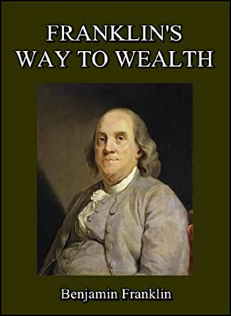 benjamin franklin way of wealth The way to wealth benjamin franklin is known to most as a scientist and inventor, possibly even as a politician what most people probably are not aware.