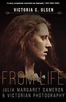 From Life: Julia Margaret Cameron and Victorian Photography by [Olsen, Victoria]