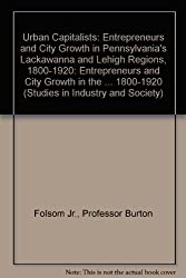 Urban Capitalists: Entrepreneurs and City Growth in Pennsylvania's Lackawanna and Lehigh Regions, 1800-1920 (Studies in Industry and Society)