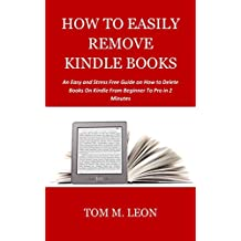 HOW TO EASILY REMOVE KINDLE BOOKS: An Easy and Stress Free Guide on How to Delete Books On Kindle From Beginner To Pro in 2 Minutes