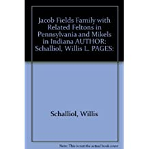 Jacob Fields Family with Related Feltons in Pennsylvania and Mikels in Indiana AUTHOR: Schalliol, Willis L. PAGES: