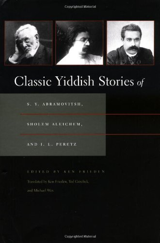 Classic Yiddish Stories of S.Y. Abramovitsh, Sholem Aleichem, and I.L. Peretz (Judaic Traditions in Literature, Music, and Art) (Judaic Collection)