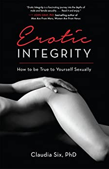Erotic Integrity: How to be True to Yourself Sexually by [Six PhD, Claudia]