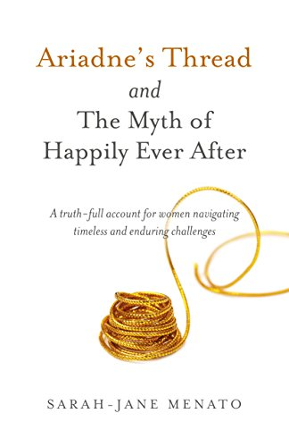 Ariadne's Thread and The Myth of Happily Ever After: A Truth-Full Account For Women Navigating Timeless And Enduring Challenges