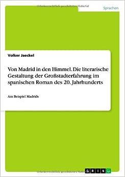 Von Madrid in Den Himmel. Die Literarische Gestaltung Der Grossstadterfahrung Im Spanischen Roman Des 20. Jahrhunderts