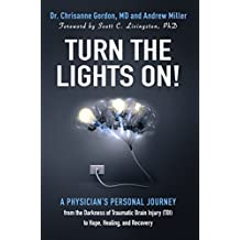 Turn the Lights On!: A Physician's Personal Journey from the Darkness of Traumatic Brain Injury (TBI) to Hope, Healing, and Recovery