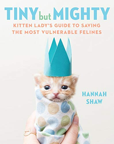 Pet Owners Guide - Tiny But Mighty: Kitten Lady's Guide to Saving the Most Vulnerable Felines