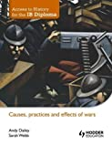 Causes, Practices and Effects of Wars (Access to History for the IB Diploma) Ill Edition by Dailey, Andy, Lyth-Lawley, Sarah published by Hodder Education (2012)