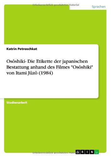 Osôshiki- Die Etikette der japanischen Bestattung anhand des Filmes Osôshiki von Itami Jûzô (1984) Taschenbuch – 4. Februar 2008 Katrin Petroschkat GRIN Verlag 363890234X Allg. u. vergl. Sprachwiss.