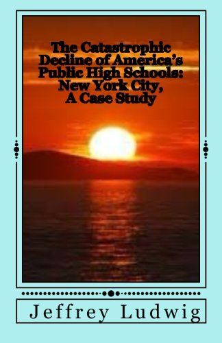 The Catastrophic Decline of America's Public High Schools: :New York City, A Case Study