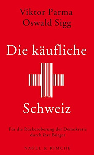 Die käufliche Schweiz: Für die Rückeroberung der Demokratie durch ihre Bürger Taschenbuch – 29. August 2011 Viktor Parma Oswald Sigg Verlag Nagel & Kimche AG 3312004845