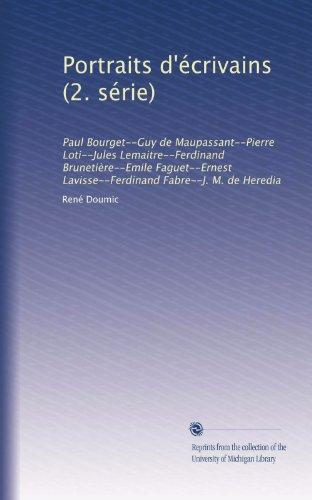 Portraits d'crivains (2. srie): Paul Bourget--Guy de Maupassant--Pierre Loti--Jules Lemaitre--Ferdinand Brunetire--Emile Faguet--Ernest Lavisse--Ferdinand Fabre--J. M. de Heredia (French Edition)