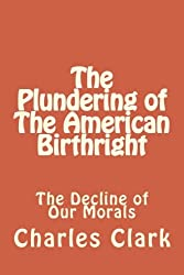 The Plundering of The American Birthright: The Decline of Our Morals (Volume 1)