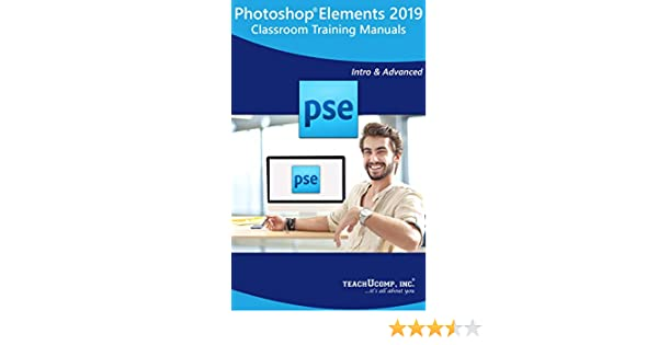 Adobe Photoshop Elements 2019 Training Manual Classroom Tutorial Book: Your Guide to Understanding and Using Photoshop Elements 2019