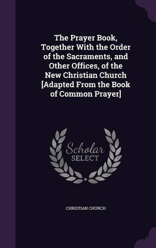 The Prayer Book, Together with the Order of the Sacraments, and Other Offices, of the New Christian Church [Adapted from the Book of Common Prayer] PDF