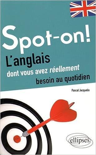 Livre Spot-on ! l'Anglais Dont Vous Avez Réellement Besoin au Quotidien epub, pdf